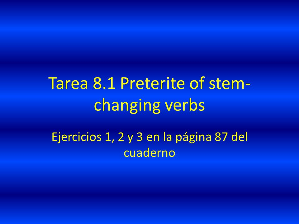 Tarea 8.1 Preterite of stem- changing verbs Ejercicios 1, 2 y 3 en la página 87 del cuaderno