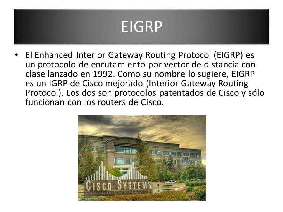 EIGRP El Enhanced Interior Gateway Routing Protocol (EIGRP) es un protocolo de enrutamiento por vector de distancia con clase lanzado en 1992. Como su
