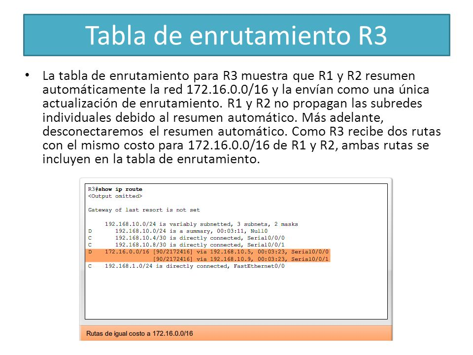 Tabla de enrutamiento R3 La tabla de enrutamiento para R3 muestra que R1 y R2 resumen automáticamente la red 172.16.0.0/16 y la envían como una única