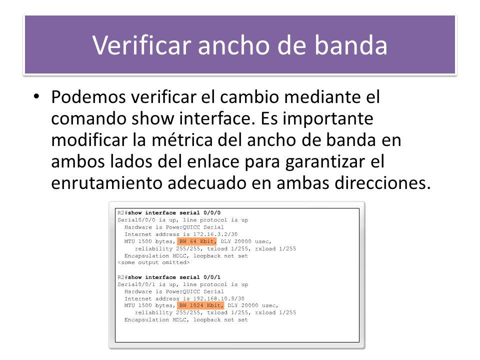 Verificar ancho de banda Podemos verificar el cambio mediante el comando show interface. Es importante modificar la métrica del ancho de banda en ambo