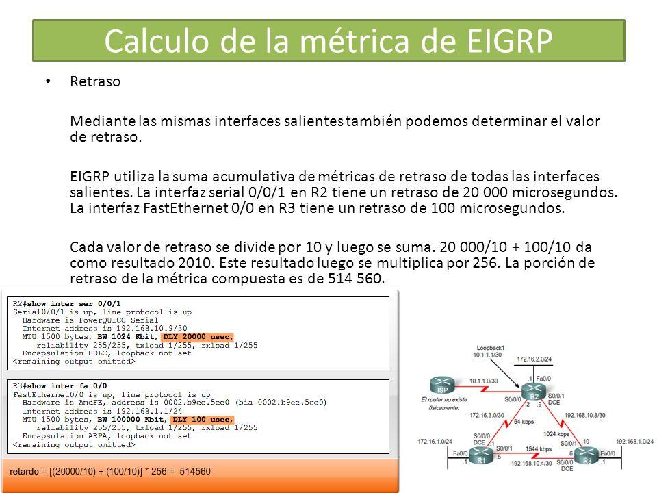 Retraso Mediante las mismas interfaces salientes también podemos determinar el valor de retraso. EIGRP utiliza la suma acumulativa de métricas de retr