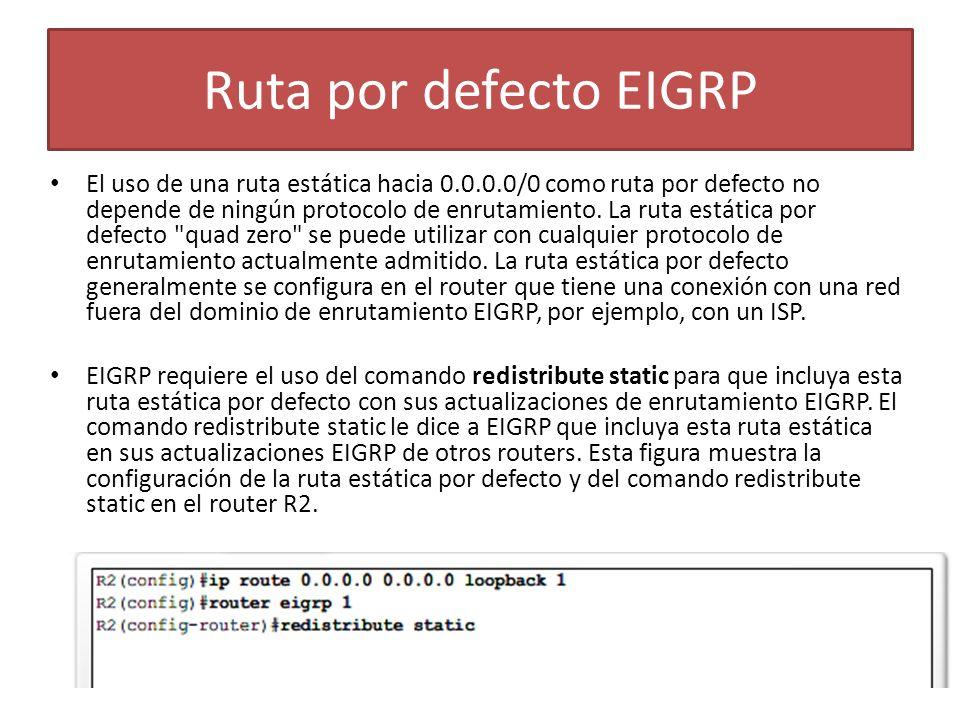 Ruta por defecto EIGRP El uso de una ruta estática hacia 0.0.0.0/0 como ruta por defecto no depende de ningún protocolo de enrutamiento. La ruta estát