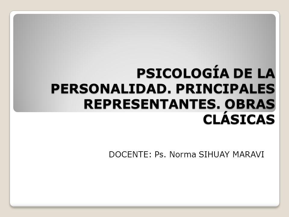 PSICOLOGÍA DE LA PERSONALIDAD. PRINCIPALES REPRESENTANTES. OBRAS CLÁSICAS DOCENTE: Ps. Norma SIHUAY MARAVI