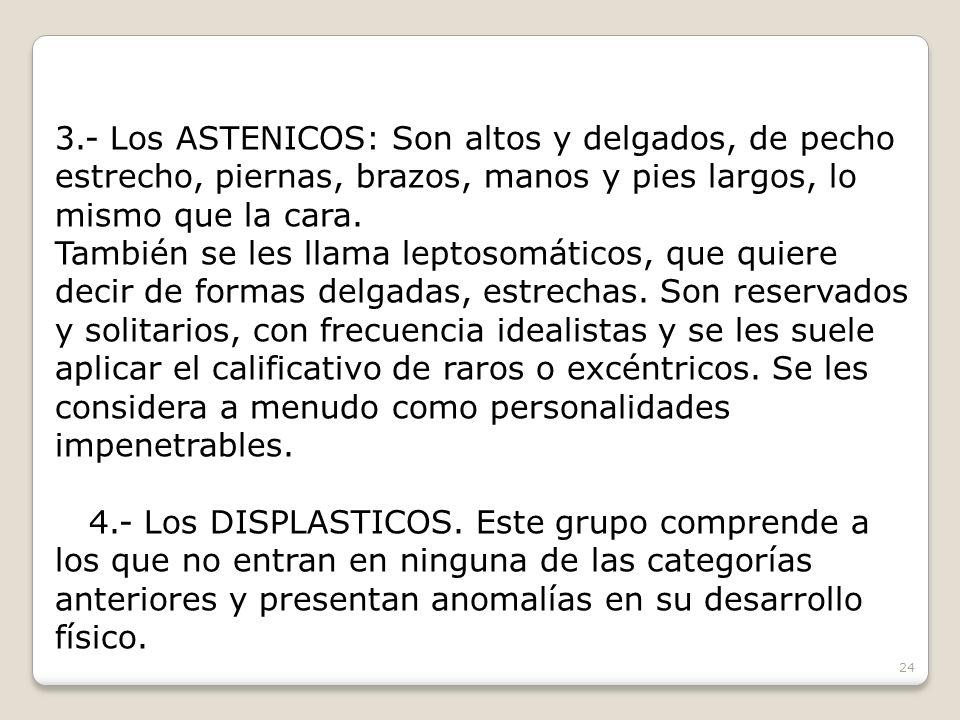 3.- Los ASTENICOS: Son altos y delgados, de pecho estrecho, piernas, brazos, manos y pies largos, lo mismo que la cara. También se les llama leptosomá