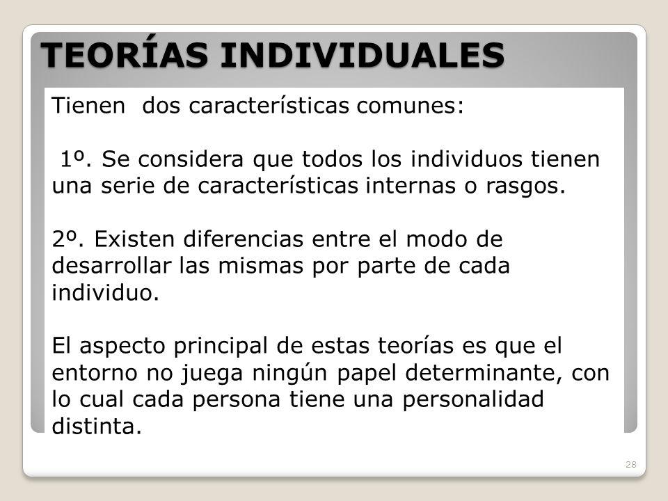 TEORÍAS INDIVIDUALES 28 Tienen dos características comunes: 1º. Se considera que todos los individuos tienen una serie de características internas o r