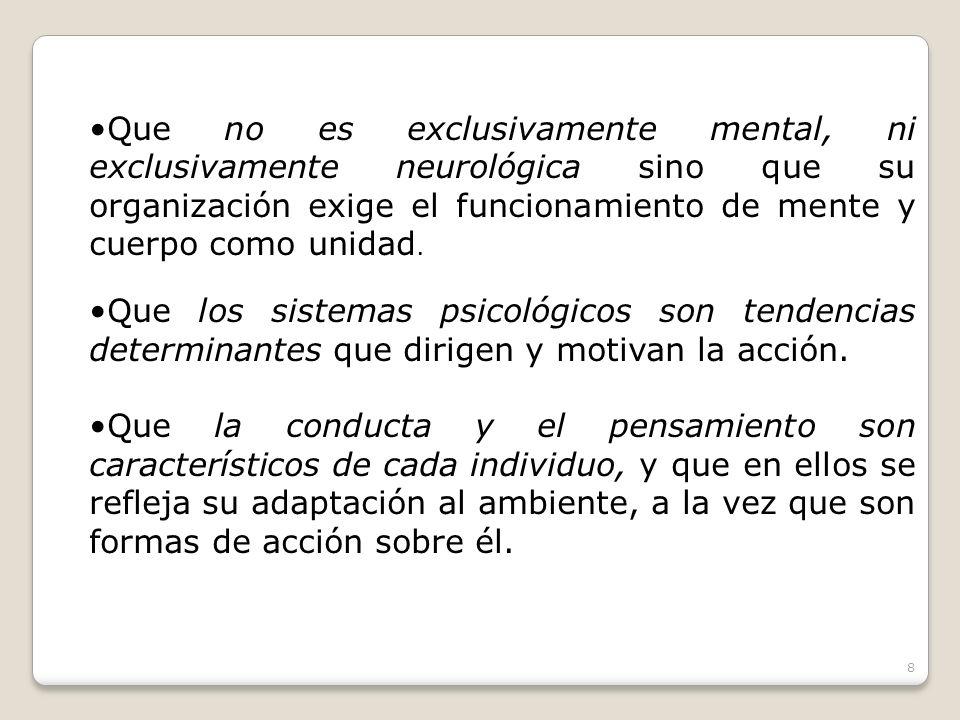 Que no es exclusivamente mental, ni exclusivamente neurológica sino que su organización exige el funcionamiento de mente y cuerpo como unidad. Que los