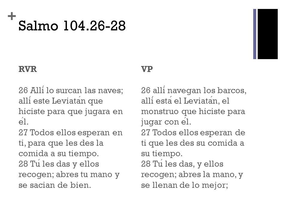 + Salmo 104.26-28 RVR 26 Alli lo surcan las naves; alli este Leviatan que hiciste para que jugara en el. 27 Todos ellos esperan en ti, para que les de