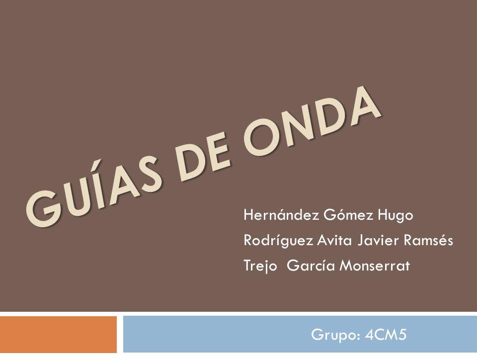 GUÍAS DE ONDA Hernández Gómez Hugo Rodríguez Avita Javier Ramsés Trejo García Monserrat Grupo: 4CM5