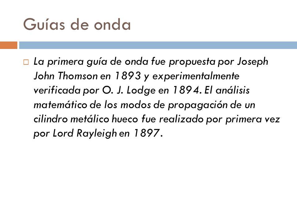 Guías de onda La primera guía de onda fue propuesta por Joseph John Thomson en 1893 y experimentalmente verificada por O. J. Lodge en 1894. El análisi