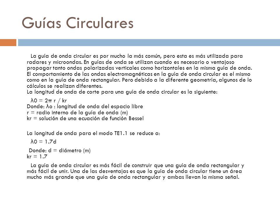 Guías Circulares La guía de onda circular es por mucho la más común, pero esta es más utilizada para radares y microondas. En guías de onda se utiliza