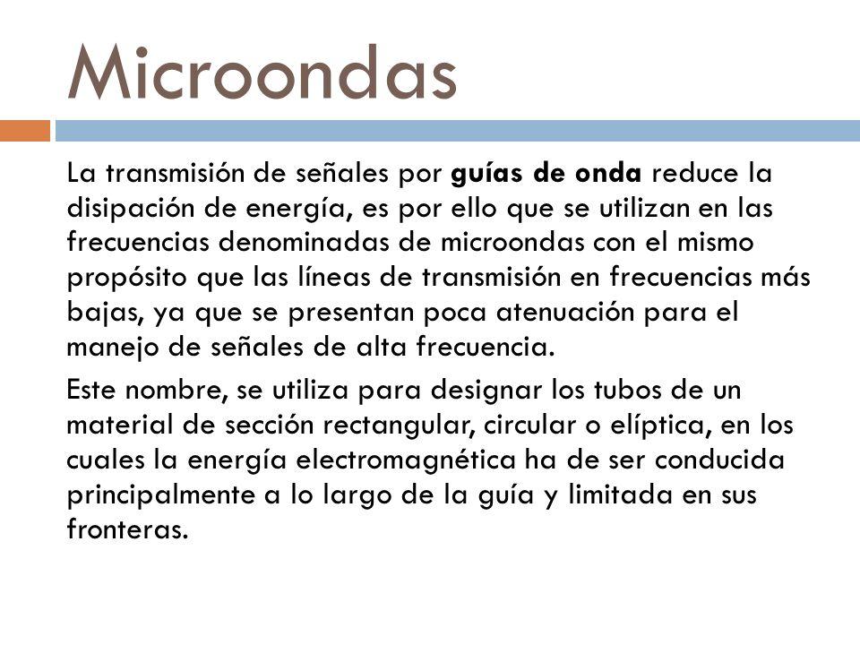 Microondas La transmisión de señales por guías de onda reduce la disipación de energía, es por ello que se utilizan en las frecuencias denominadas de