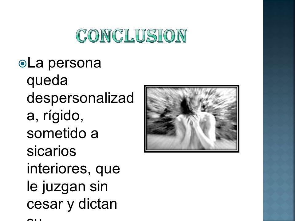 La persona queda despersonalizad a, rígido, sometido a sicarios interiores, que le juzgan sin cesar y dictan su comportamiento