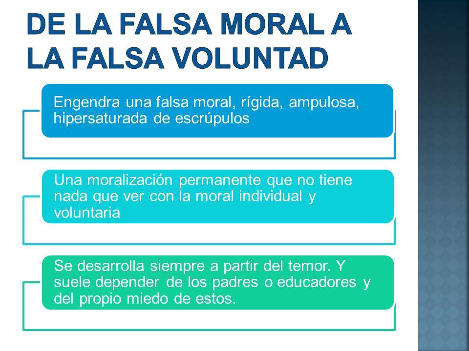 Engendra una falsa moral, rígida, ampulosa, hipersaturada de escrúpulos Una moralización permanente que no tiene nada que ver con la moral individual