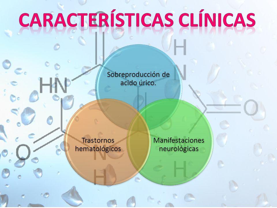 Sobreproducción de acido úrico. Manifestaciones neurológicas Trastornos hematológicos