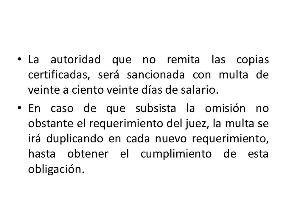 La autoridad que no remita las copias certificadas, será sancionada con multa de veinte a ciento veinte días de salario. En caso de que subsista la om