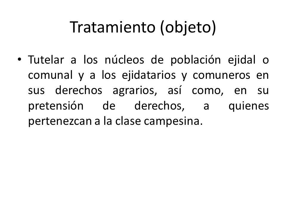 Tratamiento (objeto) Tutelar a los núcleos de población ejidal o comunal y a los ejidatarios y comuneros en sus derechos agrarios, así como, en su pretensión de derechos, a quienes pertenezcan a la clase campesina.