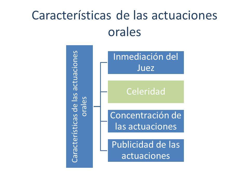 Características de las actuaciones orales Inmediación del Juez Celeridad Concentración de las actuaciones Publicidad de las actuaciones