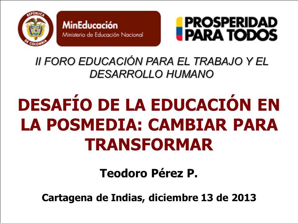 II FORO EDUCACIÓN PARA EL TRABAJO Y EL DESARROLLO HUMANO DESAFÍO DE LA EDUCACIÓN EN LA POSMEDIA: CAMBIAR PARA TRANSFORMAR Teodoro Pérez P. Cartagena d
