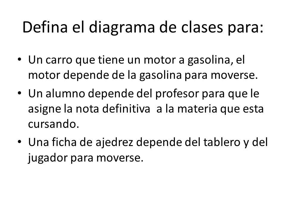 Defina el diagrama de clases para: Un carro que tiene un motor a gasolina, el motor depende de la gasolina para moverse. Un alumno depende del profeso