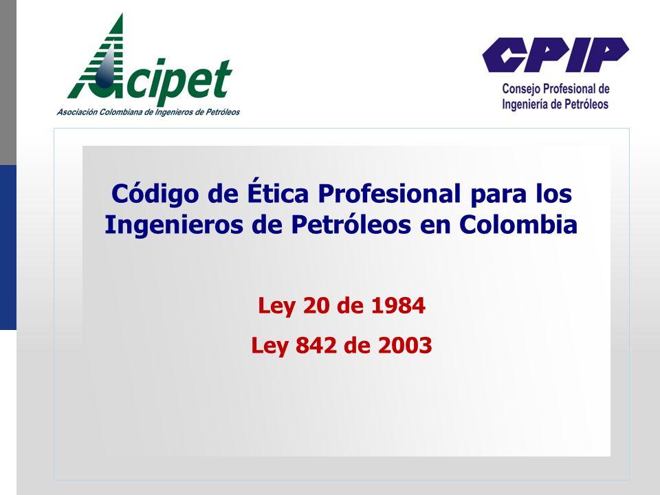 Código de Ética Profesional para los Ingenieros de Petróleos en Colombia Ley 20 de 1984 Ley 842 de 2003