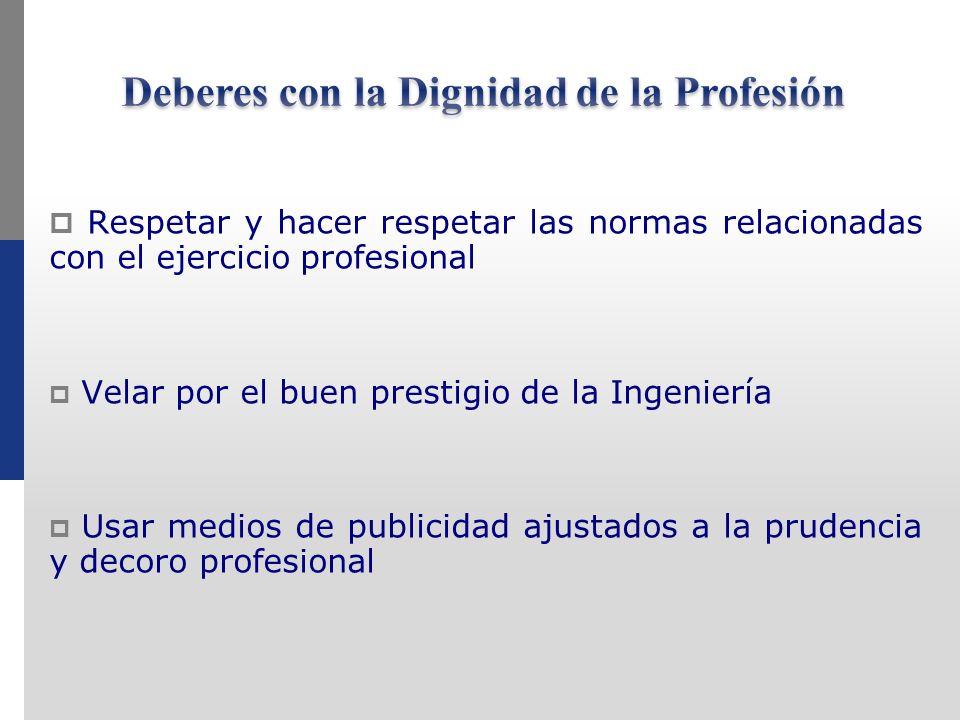 Respetar y hacer respetar las normas relacionadas con el ejercicio profesional Velar por el buen prestigio de la Ingeniería Usar medios de publicidad