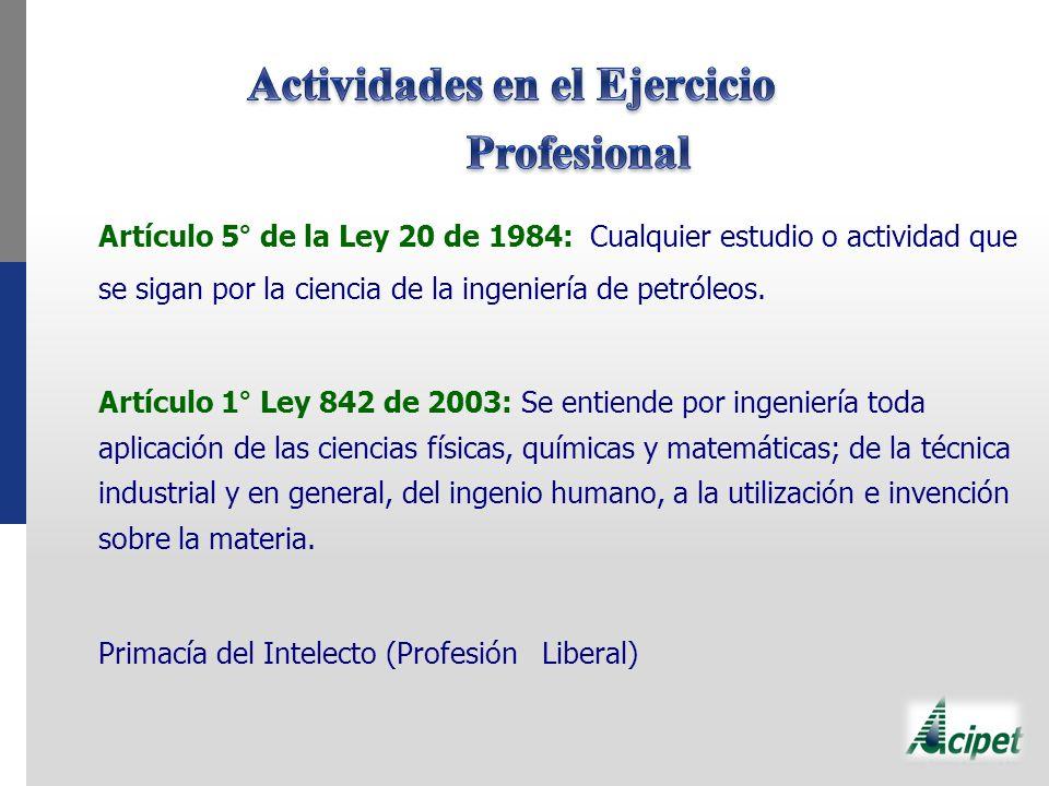 Artículo 5° de la Ley 20 de 1984: Cualquier estudio o actividad que se sigan por la ciencia de la ingeniería de petróleos. Artículo 1° Ley 842 de 2003
