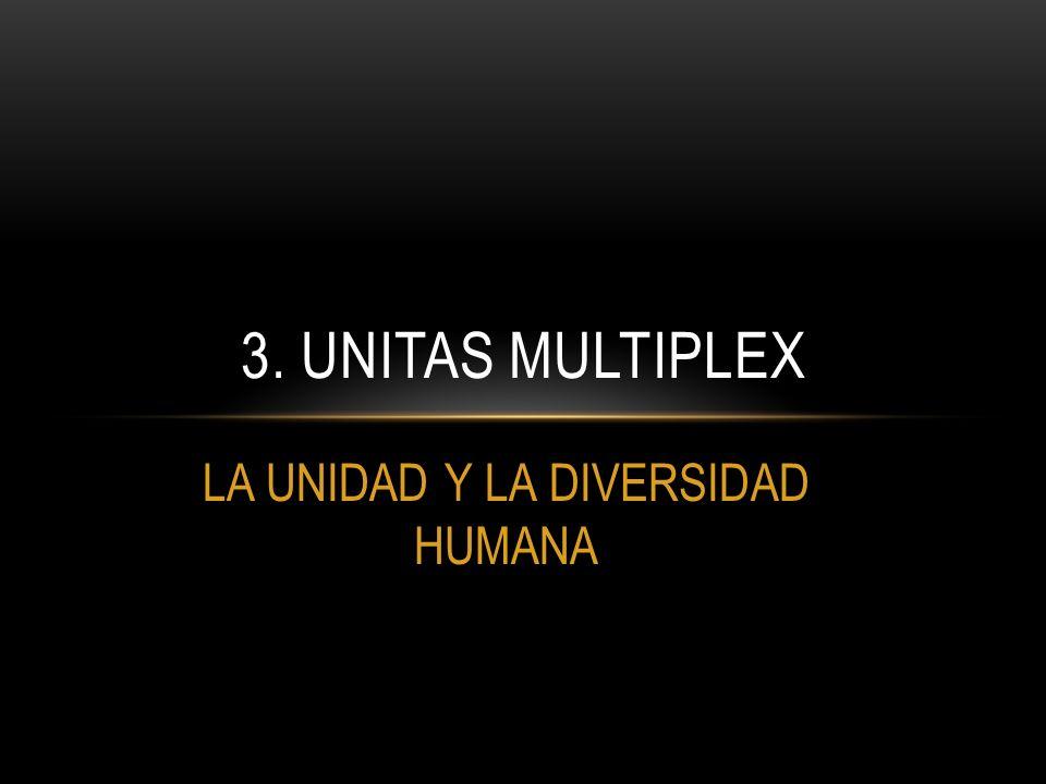 LA UNIDAD Y LA DIVERSIDAD HUMANA 3. UNITAS MULTIPLEX
