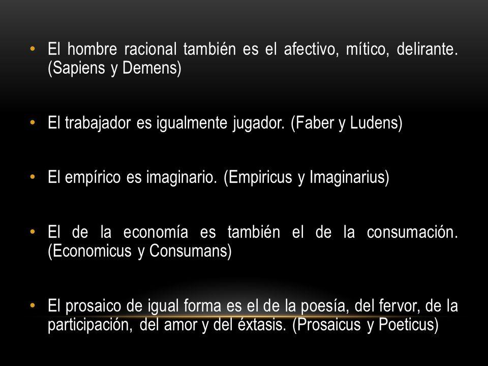 El hombre racional también es el afectivo, mítico, delirante. (Sapiens y Demens) El trabajador es igualmente jugador. (Faber y Ludens) El empírico es