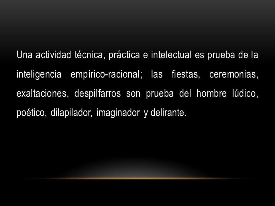Una actividad técnica, práctica e intelectual es prueba de la inteligencia empírico-racional; las fiestas, ceremonias, exaltaciones, despilfarros son