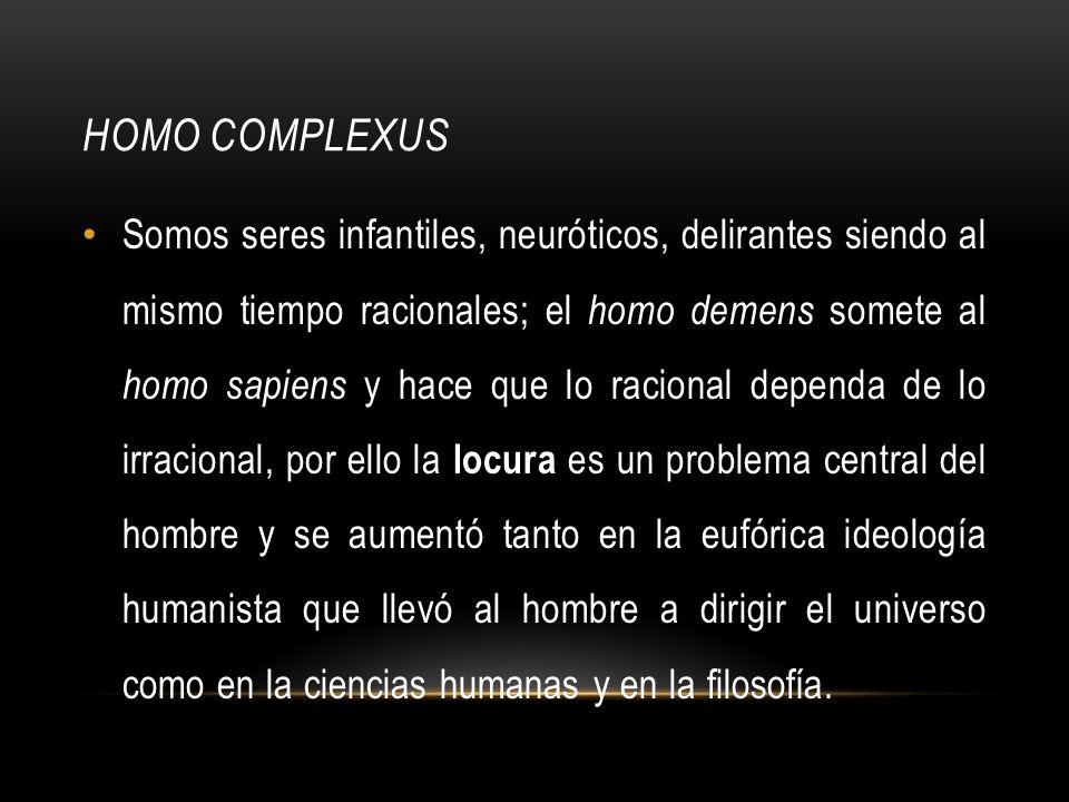 HOMO COMPLEXUS Somos seres infantiles, neuróticos, delirantes siendo al mismo tiempo racionales; el homo demens somete al homo sapiens y hace que lo r