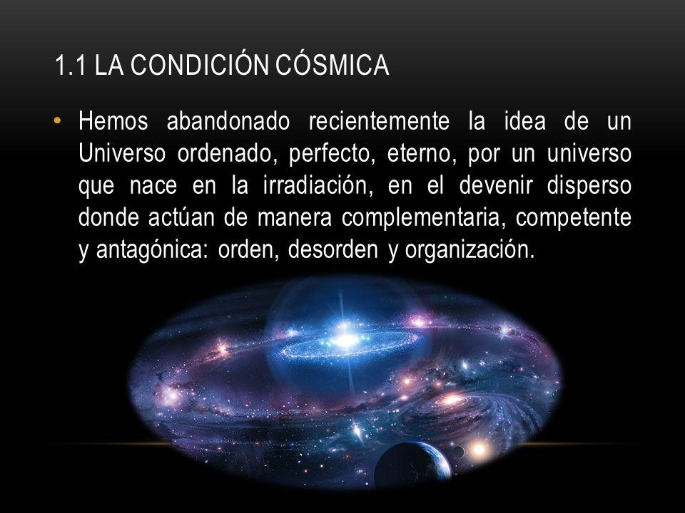 1.1 LA CONDICIÓN CÓSMICA Hemos abandonado recientemente la idea de un Universo ordenado, perfecto, eterno, por un universo que nace en la irradiación,