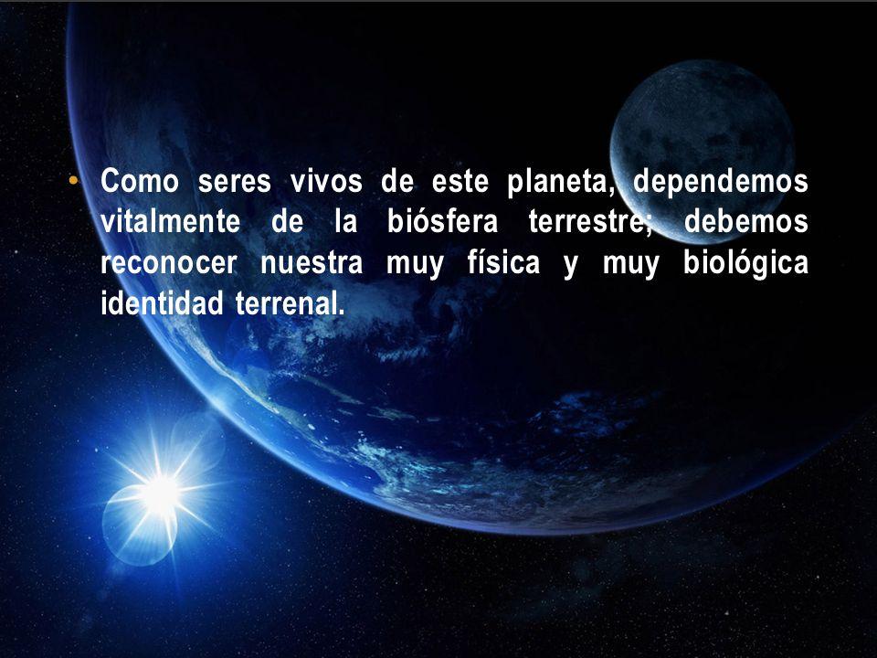 Como seres vivos de este planeta, dependemos vitalmente de la biósfera terrestre; debemos reconocer nuestra muy física y muy biológica identidad terre