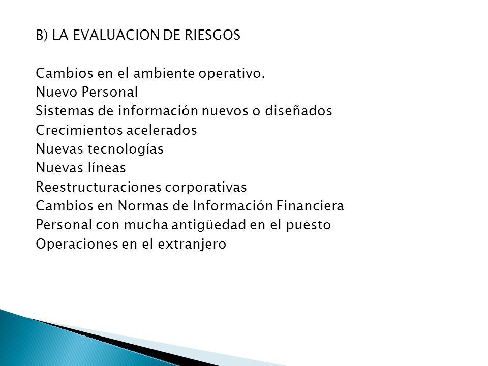 B) LA EVALUACION DE RIESGOS Cambios en el ambiente operativo. Nuevo Personal Sistemas de información nuevos o diseñados Crecimientos acelerados Nuevas