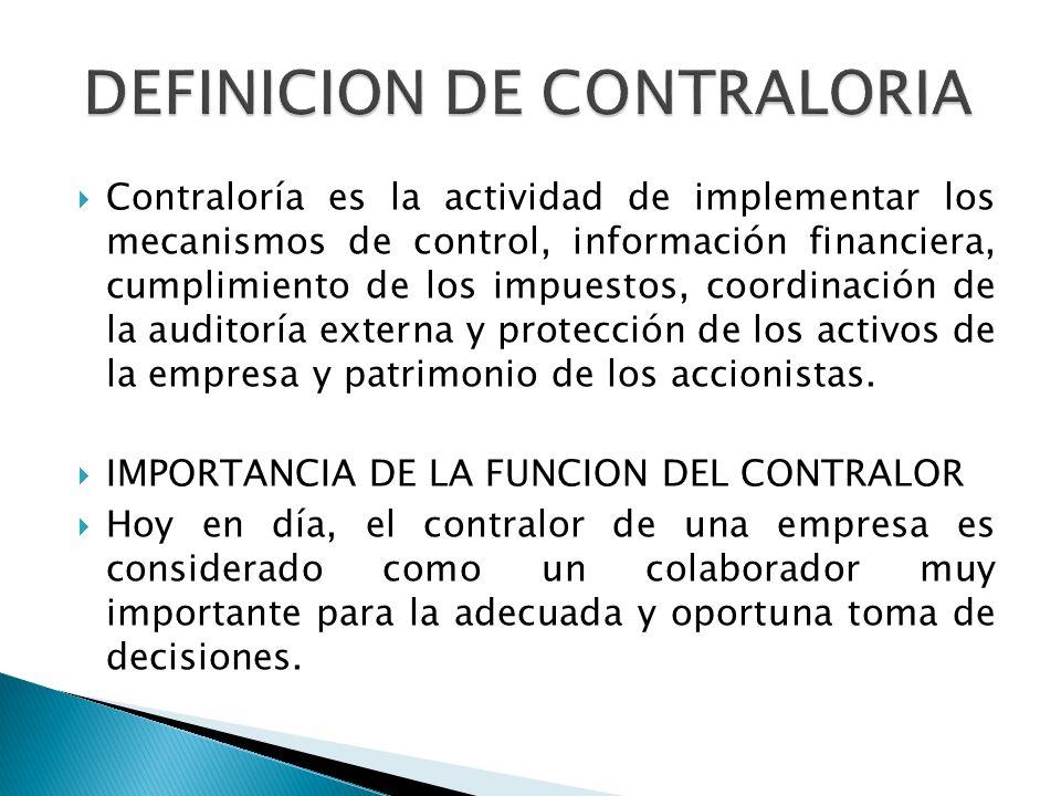 Contraloría es la actividad de implementar los mecanismos de control, información financiera, cumplimiento de los impuestos, coordinación de la auditoría externa y protección de los activos de la empresa y patrimonio de los accionistas.