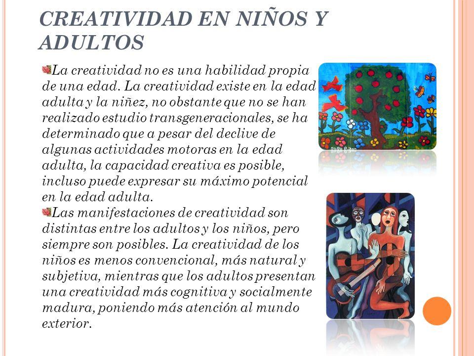 CREATIVIDAD EN NIÑOS Y ADULTOS La creatividad no es una habilidad propia de una edad. La creatividad existe en la edad adulta y la niñez, no obstante