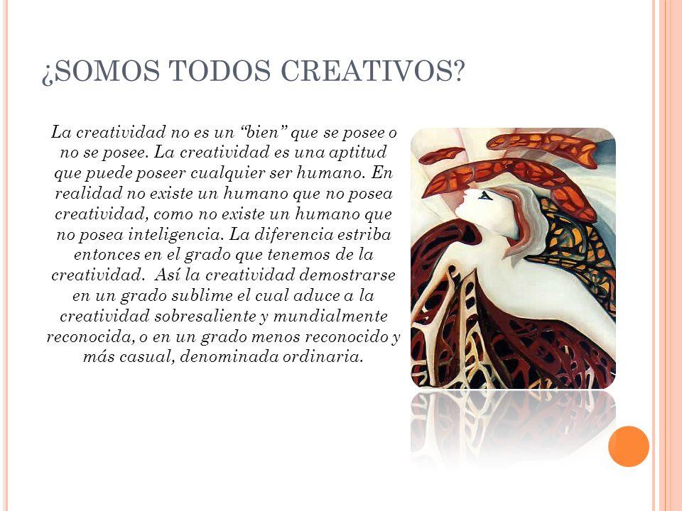¿SOMOS TODOS CREATIVOS? La creatividad no es un bien que se posee o no se posee. La creatividad es una aptitud que puede poseer cualquier ser humano.