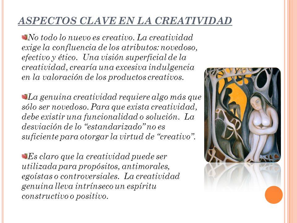 ASPECTOS CLAVE EN LA CREATIVIDAD No todo lo nuevo es creativo. La creatividad exige la confluencia de los atributos: novedoso, efectivo y ético. Una v