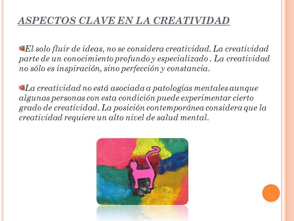 ASPECTOS CLAVE EN LA CREATIVIDAD El solo fluir de ideas, no se considera creatividad. La creatividad parte de un conocimiento profundo y especializado