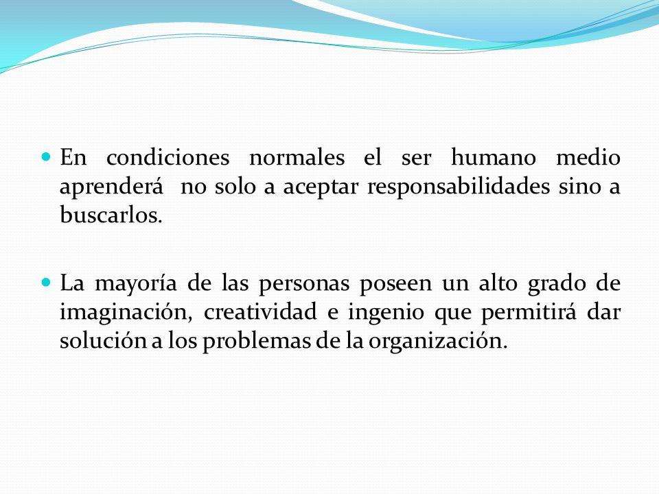 En condiciones normales el ser humano medio aprenderá no solo a aceptar responsabilidades sino a buscarlos. La mayoría de las personas poseen un alto