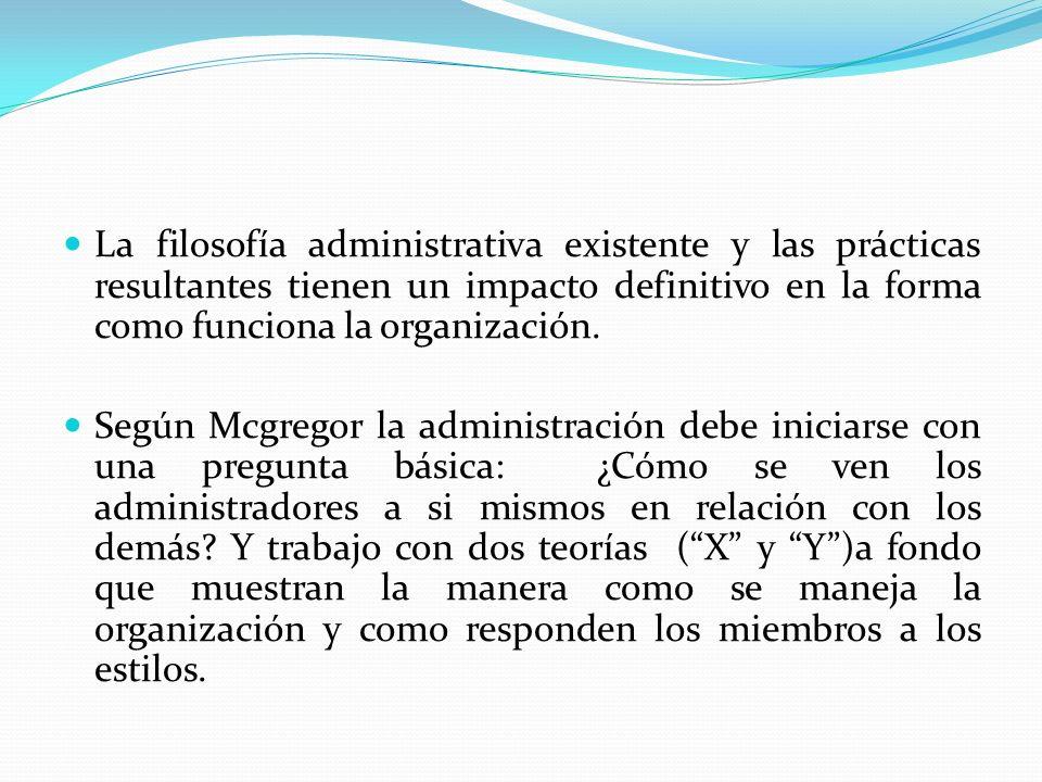 La filosofía administrativa existente y las prácticas resultantes tienen un impacto definitivo en la forma como funciona la organización. Según Mcgreg