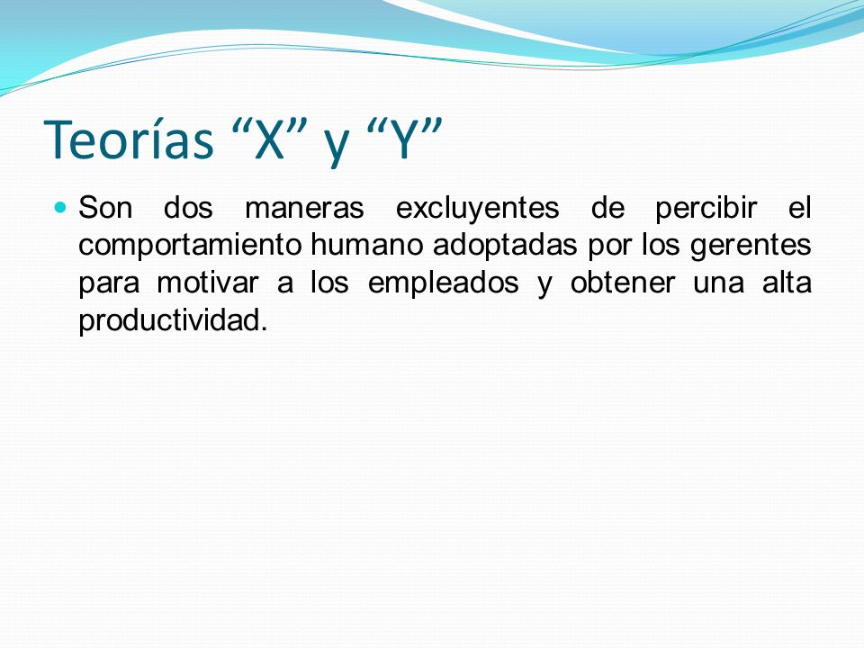 Teorías X y Y Son dos maneras excluyentes de percibir el comportamiento humano adoptadas por los gerentes para motivar a los empleados y obtener una a