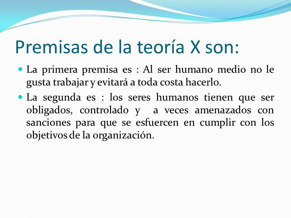 Premisas de la teoría X son: La primera premisa es : Al ser humano medio no le gusta trabajar y evitará a toda costa hacerlo. La segunda es : los sere