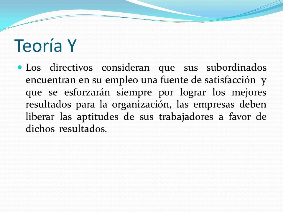 Teoría Y Los directivos consideran que sus subordinados encuentran en su empleo una fuente de satisfacción y que se esforzarán siempre por lograr los