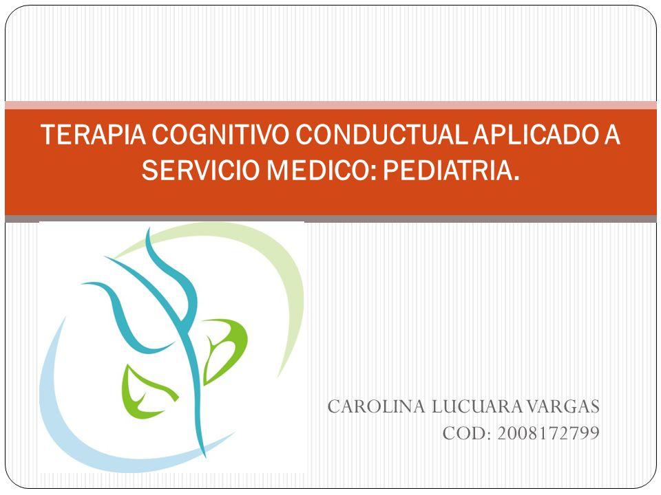 CAROLINA LUCUARA VARGAS COD: 2008172799 TERAPIA COGNITIVO CONDUCTUAL APLICADO A SERVICIO MEDICO: PEDIATRIA.