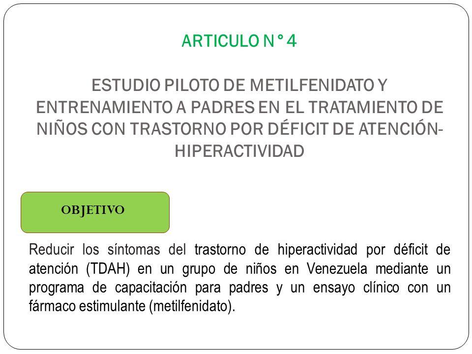 ARTICULO N°4 ESTUDIO PILOTO DE METILFENIDATO Y ENTRENAMIENTO A PADRES EN EL TRATAMIENTO DE NIÑOS CON TRASTORNO POR DÉFICIT DE ATENCIÓN- HIPERACTIVIDAD OBJETIVO Reducir los síntomas del trastorno de hiperactividad por déficit de atención (TDAH) en un grupo de niños en Venezuela mediante un programa de capacitación para padres y un ensayo clínico con un fármaco estimulante (metilfenidato).