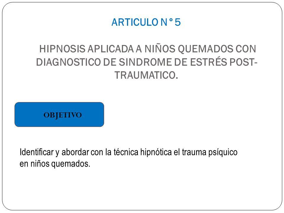 ARTICULO N°5 HIPNOSIS APLICADA A NIÑOS QUEMADOS CON DIAGNOSTICO DE SINDROME DE ESTRÉS POST- TRAUMATICO. OBJETIVO Identificar y abordar con la técnica