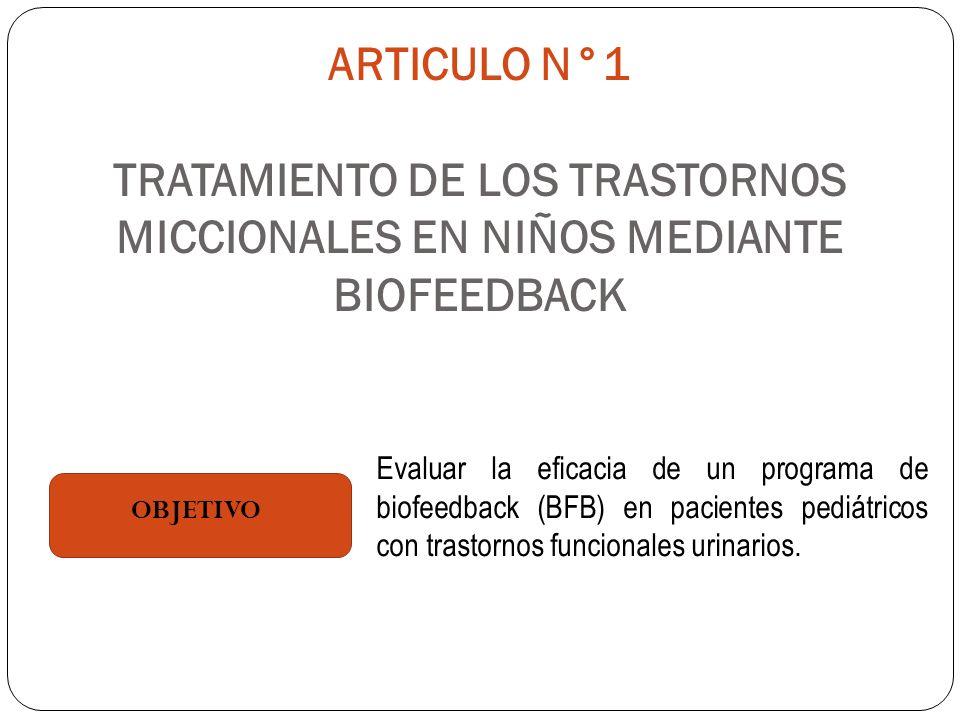 ARTICULO N°1 TRATAMIENTO DE LOS TRASTORNOS MICCIONALES EN NIÑOS MEDIANTE BIOFEEDBACK OBJETIVO Evaluar la eficacia de un programa de biofeedback (BFB) en pacientes pediátricos con trastornos funcionales urinarios.