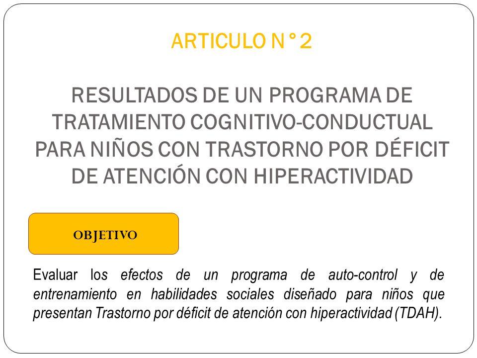 ARTICULO N°2 RESULTADOS DE UN PROGRAMA DE TRATAMIENTO COGNITIVO-CONDUCTUAL PARA NIÑOS CON TRASTORNO POR DÉFICIT DE ATENCIÓN CON HIPERACTIVIDAD OBJETIVO Evaluar lo s efectos de un programa de auto-control y de entrenamiento en habilidades sociales diseñado para niños que presentan Trastorno por déficit de atención con hiperactividad (TDAH).