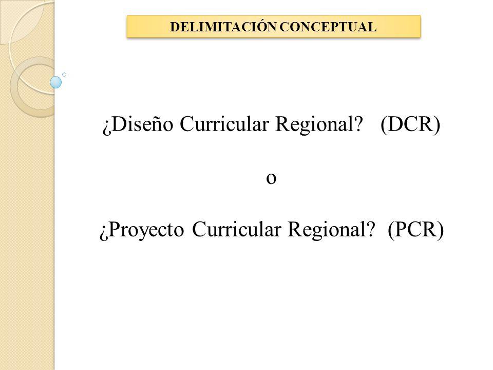 DELIMITACIÓN CONCEPTUAL ¿Diseño Curricular Regional? (DCR) o ¿Proyecto Curricular Regional? (PCR)