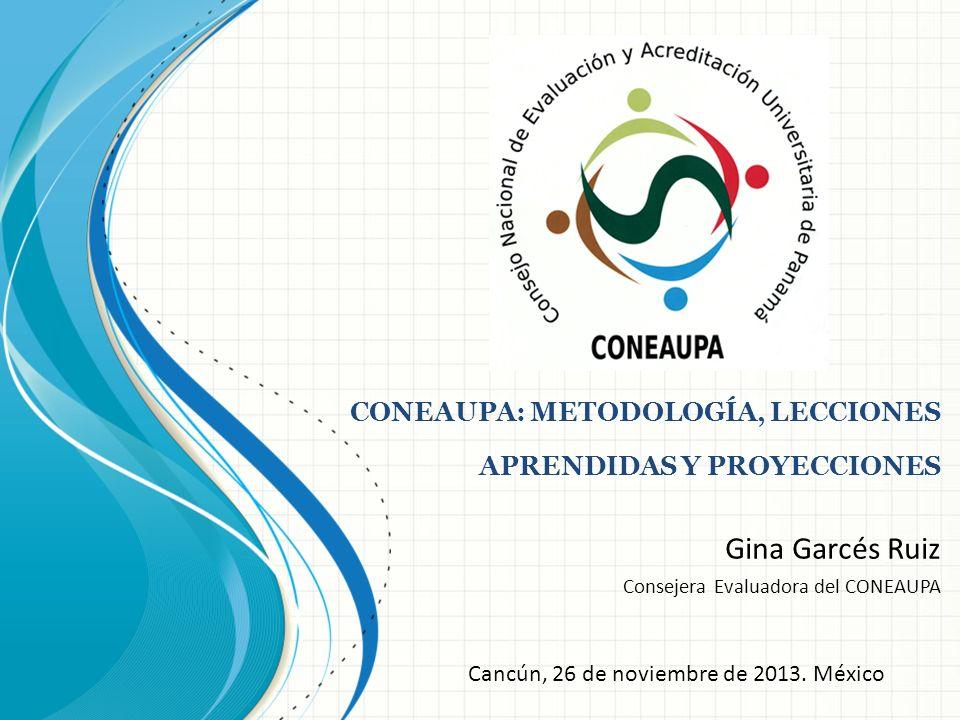 CONEAUPA: METODOLOGÍA, LECCIONES APRENDIDAS Y PROYECCIONES Gina Garcés Ruiz Consejera Evaluadora del CONEAUPA Cancún, 26 de noviembre de 2013. México